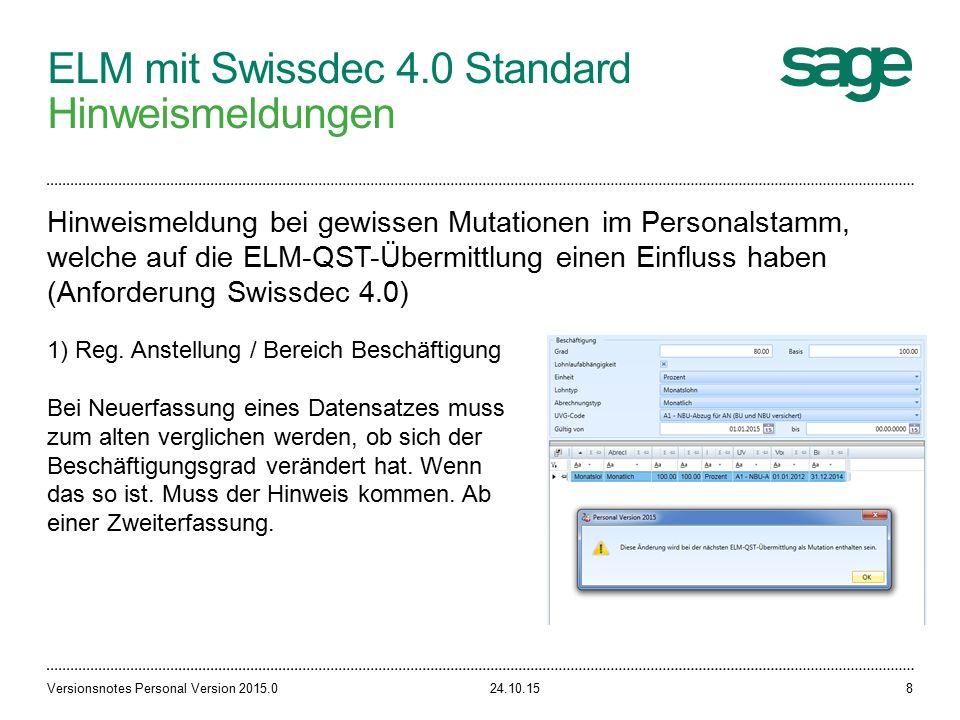 ELM mit Swissdec 4.0 Standard Hinweismeldungen 24.10.15Versionsnotes Personal Version 2015.08 Hinweismeldung bei gewissen Mutationen im Personalstamm, welche auf die ELM-QST-Übermittlung einen Einfluss haben (Anforderung Swissdec 4.0) 1) Reg.