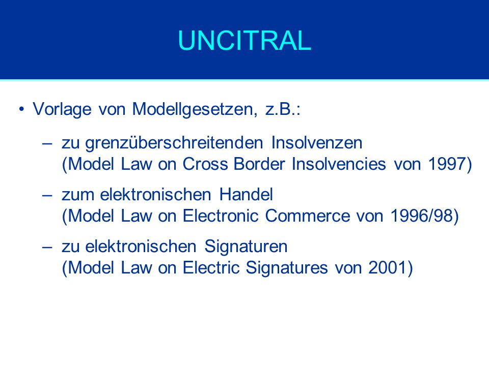 UNCITRAL Vorlage von Modellgesetzen, z.B.: –zu grenzüberschreitenden Insolvenzen (Model Law on Cross Border Insolvencies von 1997) –zum elektronischen Handel (Model Law on Electronic Commerce von 1996/98) –zu elektronischen Signaturen (Model Law on Electric Signatures von 2001)