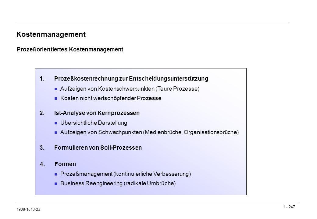 1 - 247 1908-1613-23 Kostenmanagement Prozeßorientiertes Kostenmanagement Aufzeigen von Kostenschwerpunkten (Teure Prozesse) Kosten nicht wertschöpfender Prozesse 1.Prozeßkostenrechnung zur Entscheidungsunterstützung Übersichtliche Darstellung Aufzeigen von Schwachpunkten (Medienbrüche, Organisationsbrüche) 2.Ist-Analyse von Kernprozessen Prozeßmanagement (kontinuierliche Verbesserung) Business Reengineering (radikale Umbrüche) 3.Formulieren von Soll-Prozessen 4.Formen