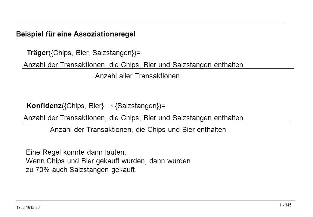 1 - 345 1908-1613-23 Beispiel für eine Assoziationsregel Träger({Chips, Bier, Salzstangen})= Anzahl der Transaktionen, die Chips, Bier und Salzstangen enthalten Anzahl aller Transaktionen Konfidenz({Chips, Bier}  {Salzstangen})= Anzahl der Transaktionen, die Chips, Bier und Salzstangen enthalten Anzahl der Transaktionen, die Chips und Bier enthalten Eine Regel könnte dann lauten: Wenn Chips und Bier gekauft wurden, dann wurden zu 70% auch Salzstangen gekauft.