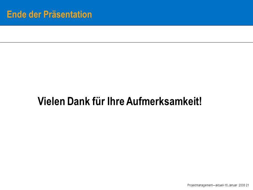21 Projektmanagement—aktuell-16.Januar 2008 Ende der Präsentation Vielen Dank für Ihre Aufmerksamkeit!