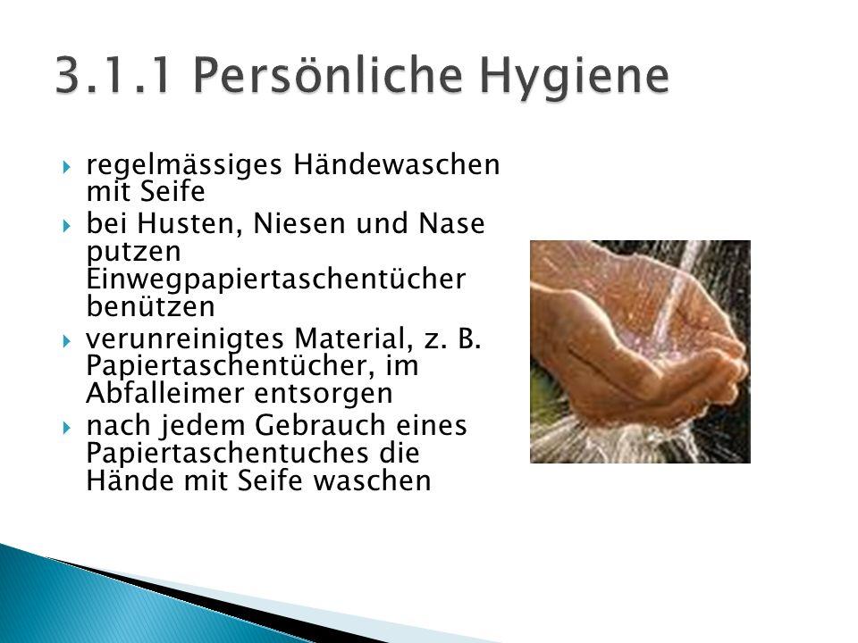  regelmässiges Händewaschen mit Seife  bei Husten, Niesen und Nase putzen Einwegpapiertaschentücher benützen  verunreinigtes Material, z.
