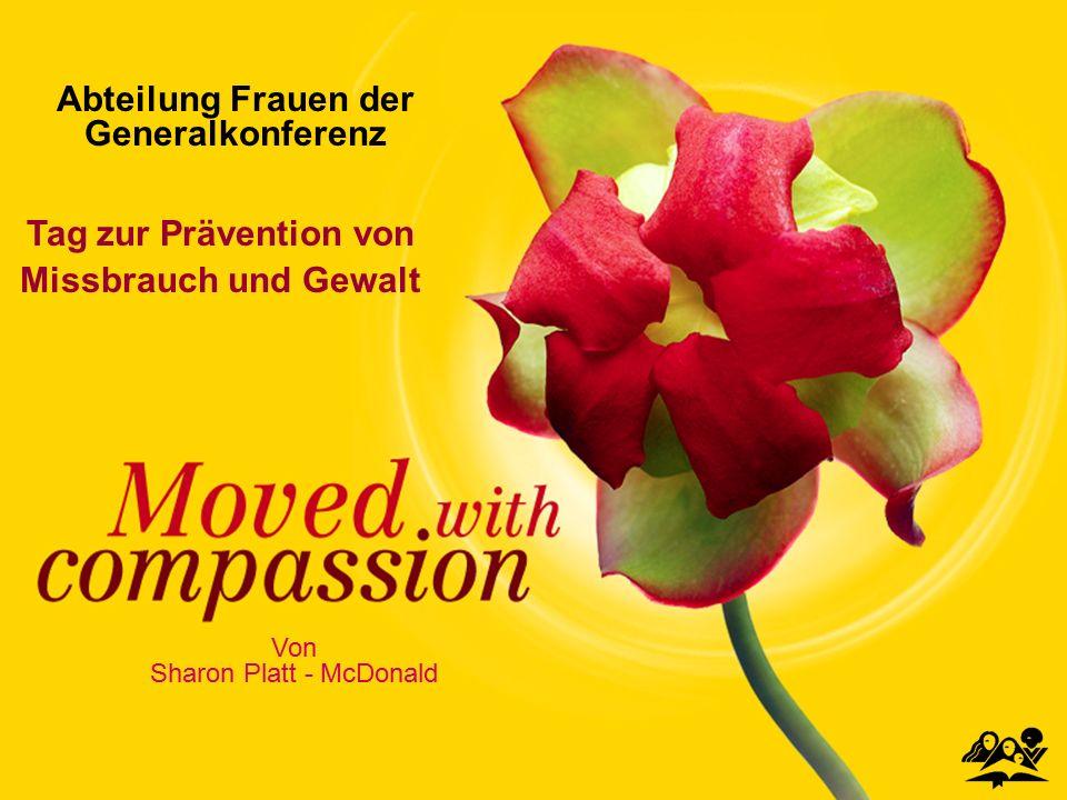 MOVED WITH COMPASSION Tag zur Prävention von Missbrauch und Gewalt Von Sharon Platt - McDonald Abteilung Frauen der Generalkonferenz