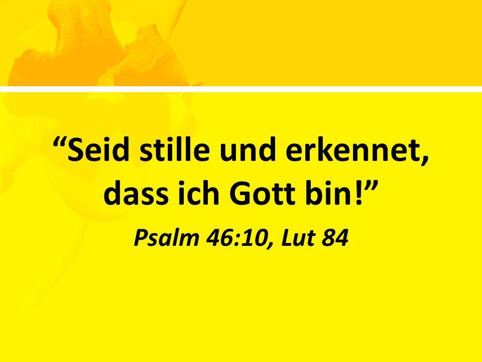 Seid stille und erkennet, dass ich Gott bin! Psalm 46:10, Lut 84