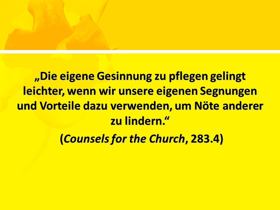 """Die eigene Gesinnung zu pflegen gelingt leichter, wenn wir unsere eigenen Segnungen und Vorteile dazu verwenden, um Nöte anderer zu lindern. (Counsels for the Church, 283.4) (Counsels for the Church, 283.4)"