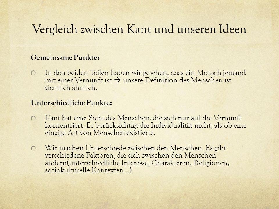 Vergleich zwischen Kant und unseren Ideen Gemeinsame Punkte: In den beiden Teilen haben wir gesehen, dass ein Mensch jemand mit einer Vernunft ist  unsere Definition des Menschen ist ziemlich ähnlich.