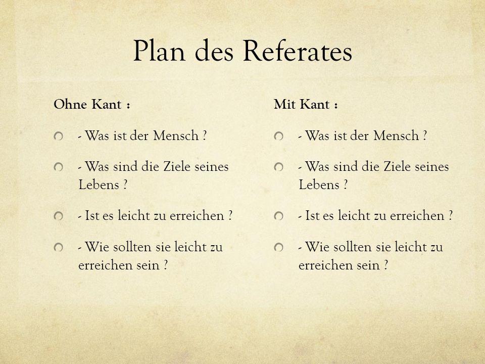 Plan des Referates Ohne Kant : - Was ist der Mensch ? - Was sind die Ziele seines Lebens ? - Ist es leicht zu erreichen ? - Wie sollten sie leicht zu