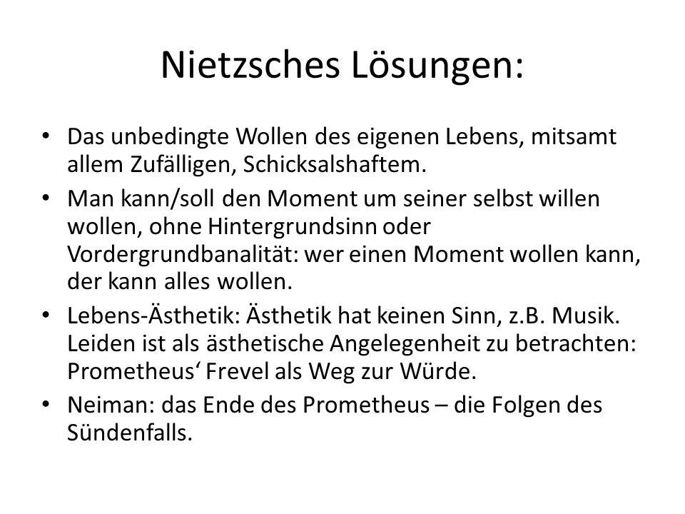 Nietzsches Lösungen: Das unbedingte Wollen des eigenen Lebens, mitsamt allem Zufälligen, Schicksalshaftem.