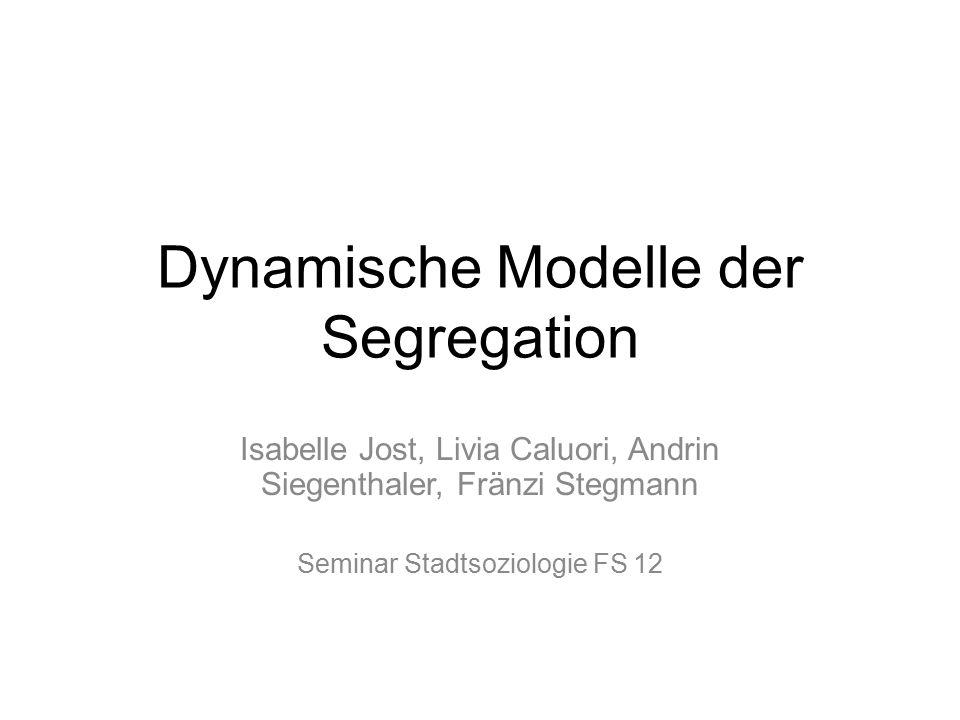 Dynamische Modelle der Segregation Isabelle Jost, Livia Caluori, Andrin Siegenthaler, Fränzi Stegmann Seminar Stadtsoziologie FS 12
