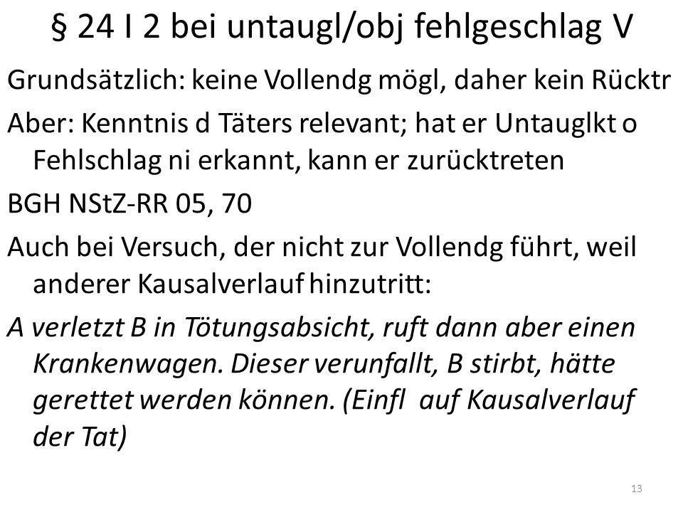 § 24 I 2 bei untaugl/obj fehlgeschlag V Grundsätzlich: keine Vollendg mögl, daher kein Rücktr Aber: Kenntnis d Täters relevant; hat er Untauglkt o Feh