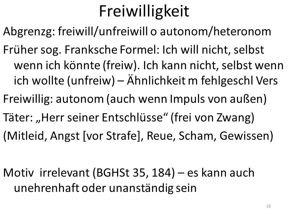 Freiwilligkeit Abgrenzg: freiwill/unfreiwill o autonom/heteronom Früher sog. Franksche Formel: Ich will nicht, selbst wenn ich könnte (freiw). Ich kan