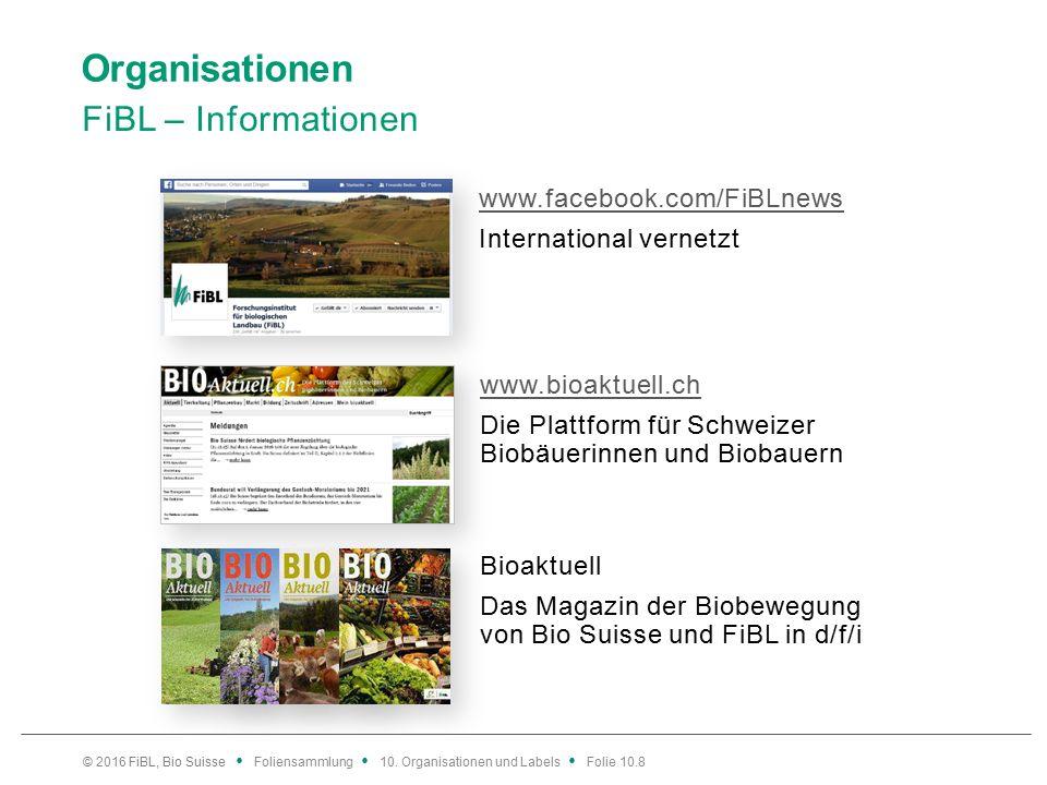 Organisationen FiBL – Informationen www.bioaktuell.ch Die Plattform für Schweizer Biobäuerinnen und Biobauern www.facebook.com/FiBLnews International vernetzt © 2016 FiBL, Bio Suisse Foliensammlung 10.