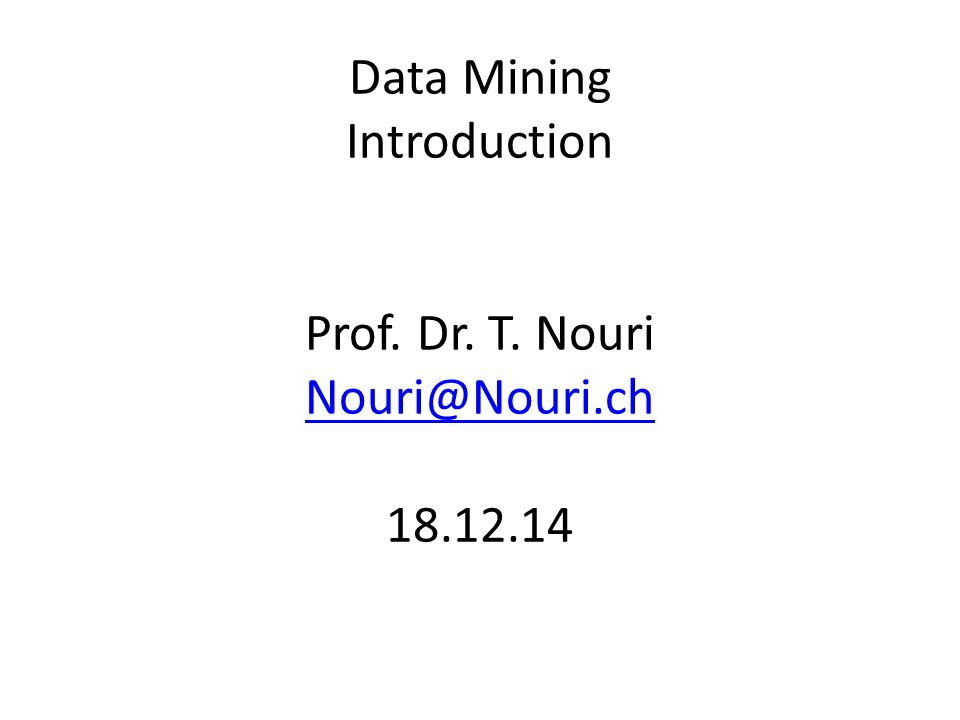 Data Mining Introduction Prof. Dr. T. Nouri Nouri@Nouri.ch 18.12.14 Nouri@Nouri.ch