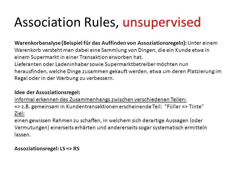 Association Rules, unsupervised Warenkorbanalyse (Beispiel für das Auffinden von Assoziationsregeln): Unter einem Warenkorb versteht man dabei eine Sa