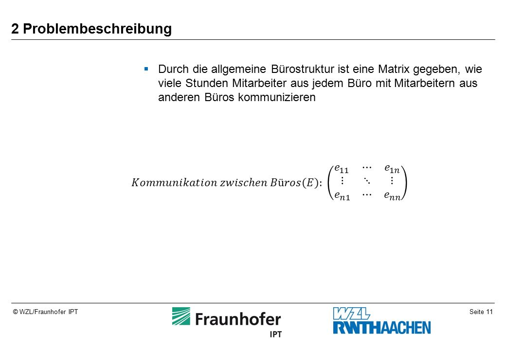 Seite 11© WZL/Fraunhofer IPT 2 Problembeschreibung  Durch die allgemeine Bürostruktur ist eine Matrix gegeben, wie viele Stunden Mitarbeiter aus jedem Büro mit Mitarbeitern aus anderen Büros kommunizieren