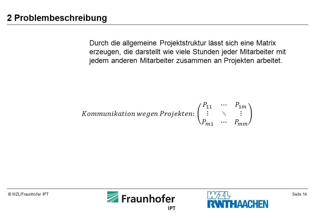 Seite 14© WZL/Fraunhofer IPT 2 Problembeschreibung Durch die allgemeine Projektstruktur lässt sich eine Matrix erzeugen, die darstellt wie viele Stunden jeder Mitarbeiter mit jedem anderen Mitarbeiter zusammen an Projekten arbeitet.