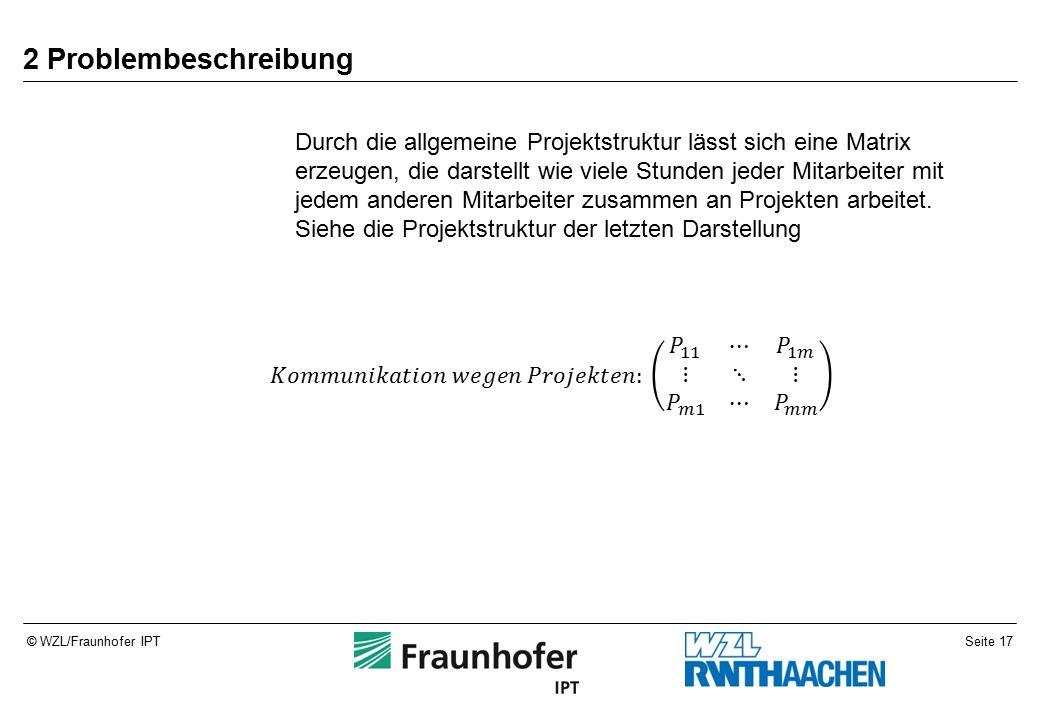 Seite 17© WZL/Fraunhofer IPT 2 Problembeschreibung Durch die allgemeine Projektstruktur lässt sich eine Matrix erzeugen, die darstellt wie viele Stunden jeder Mitarbeiter mit jedem anderen Mitarbeiter zusammen an Projekten arbeitet.