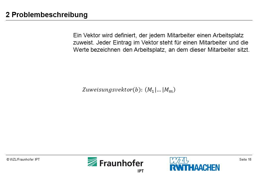 Seite 18© WZL/Fraunhofer IPT 2 Problembeschreibung Ein Vektor wird definiert, der jedem Mitarbeiter einen Arbeitsplatz zuweist.