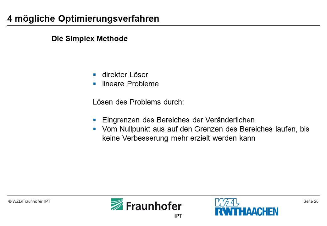 Seite 26© WZL/Fraunhofer IPT 4 mögliche Optimierungsverfahren  direkter Löser  lineare Probleme Lösen des Problems durch:  Eingrenzen des Bereiches der Veränderlichen  Vom Nullpunkt aus auf den Grenzen des Bereiches laufen, bis keine Verbesserung mehr erzielt werden kann Die Simplex Methode
