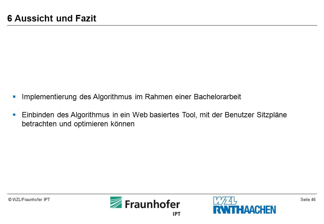 Seite 46© WZL/Fraunhofer IPT 6 Aussicht und Fazit  Implementierung des Algorithmus im Rahmen einer Bachelorarbeit  Einbinden des Algorithmus in ein Web basiertes Tool, mit der Benutzer Sitzpläne betrachten und optimieren können