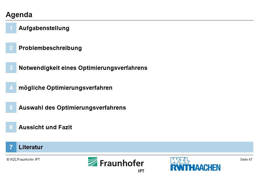 Seite 47© WZL/Fraunhofer IPT Literatur7 Aussicht und Fazit6 Auswahl des Optimierungsverfahrens5 mögliche Optimierungsverfahren4 Notwendigkeit eines Optimierungsverfahrens3 Problembeschreibung2 Aufgabenstellung1 Agenda