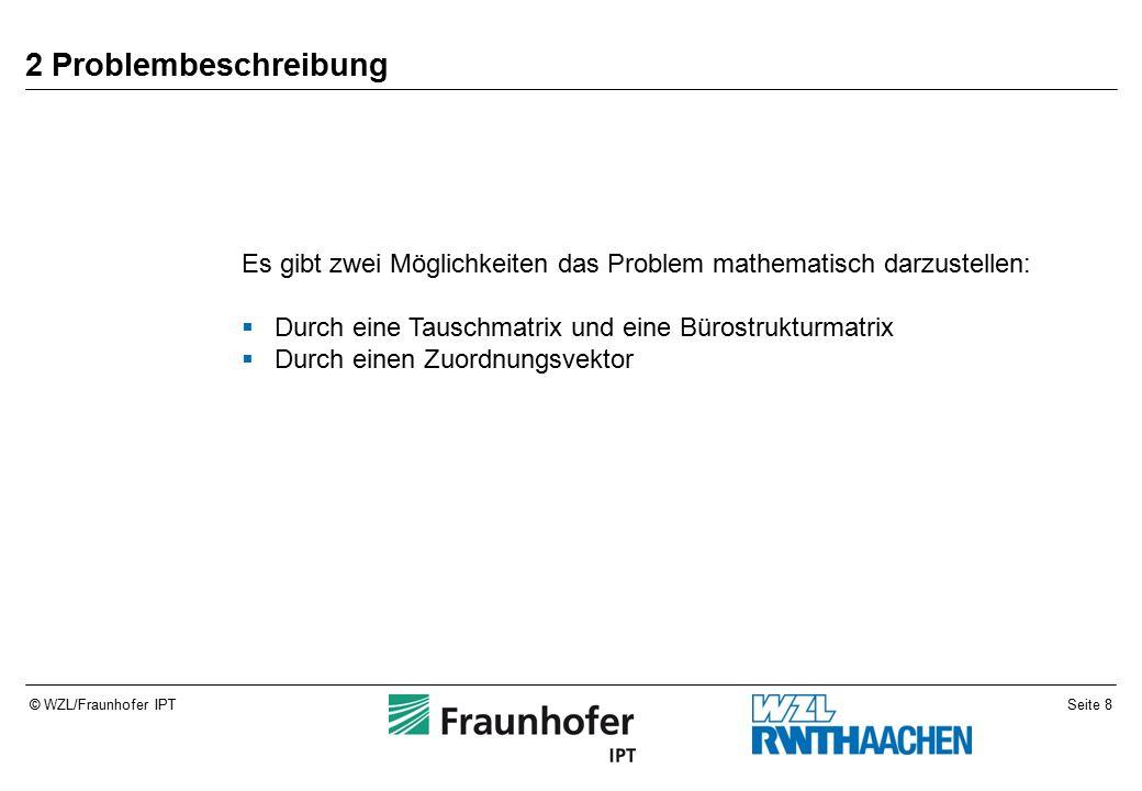 Seite 8© WZL/Fraunhofer IPT 2 Problembeschreibung Es gibt zwei Möglichkeiten das Problem mathematisch darzustellen:  Durch eine Tauschmatrix und eine Bürostrukturmatrix  Durch einen Zuordnungsvektor