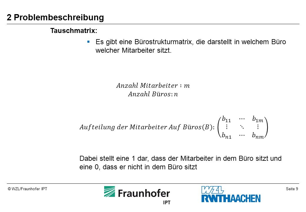 Seite 9© WZL/Fraunhofer IPT 2 Problembeschreibung Tauschmatrix:  Es gibt eine Bürostrukturmatrix, die darstellt in welchem Büro welcher Mitarbeiter sitzt.