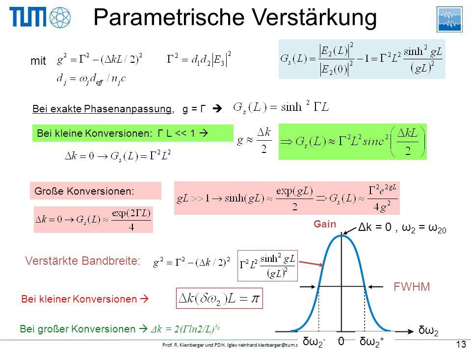 Parametrische Verstärkung Bei exakte Phasenanpassung, g = Γ  Bei kleine Konversionen: Γ L << 1  Große Konversionen: Bei kleiner Konversionen  Verstärkte Bandbreite: δω2δω2 Gain δω2-δω2- δω2+δω2+ 0 Δk = 0, ω 2 = ω 20 FWHM Bei großer Konversionen  Δk = 2(Γln2/L) ½ mit 13