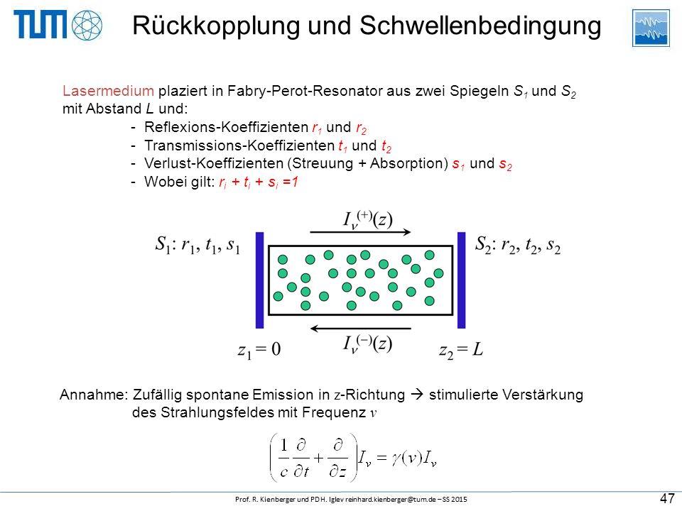 Rückkopplung und Schwellenbedingung Lasermedium plaziert in Fabry-Perot-Resonator aus zwei Spiegeln S 1 und S 2 mit Abstand L und: - Reflexions-Koeffizienten r 1 und r 2 - Transmissions-Koeffizienten t 1 und t 2 - Verlust-Koeffizienten (Streuung + Absorption) s 1 und s 2 - Wobei gilt: r i + t i + s i =1 Annahme: Zufällig spontane Emission in z -Richtung  stimulierte Verstärkung des Strahlungsfeldes mit Frequenz v 47