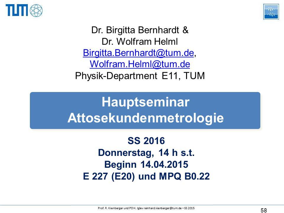 58 SS 2016 Donnerstag, 14 h s.t. Beginn 14.04.2015 E 227 (E20) und MPQ B0.22 Hauptseminar Attosekundenmetrologie Dr. Birgitta Bernhardt & Dr. Wolfram