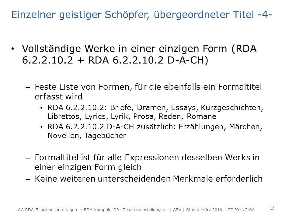 Einzelner geistiger Schöpfer, übergeordneter Titel -4- Vollständige Werke in einer einzigen Form (RDA 6.2.2.10.2 + RDA 6.2.2.10.2 D-A-CH) – Feste Liste von Formen, für die ebenfalls ein Formaltitel erfasst wird RDA 6.2.2.10.2: Briefe, Dramen, Essays, Kurzgeschichten, Librettos, Lyrics, Lyrik, Prosa, Reden, Romane RDA 6.2.2.10.2 D-A-CH zusätzlich: Erzählungen, Märchen, Novellen, Tagebücher – Formaltitel ist für alle Expressionen desselben Werks in einer einzigen Form gleich – Keine weiteren unterscheidenden Merkmale erforderlich 13 AG RDA Schulungsunterlagen – RDA kompakt ÖB: Zusammenstellungen | GBV | Stand: März 2016 | CC BY-NC-SA