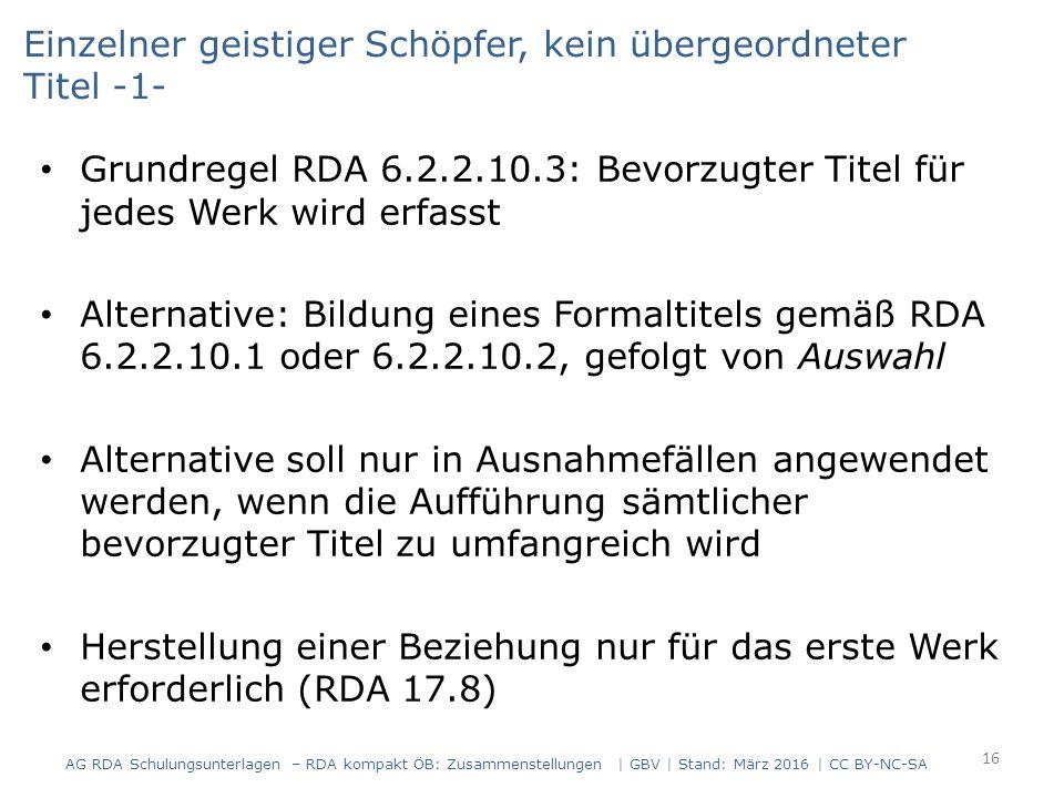 Einzelner geistiger Schöpfer, kein übergeordneter Titel -1- Grundregel RDA 6.2.2.10.3: Bevorzugter Titel für jedes Werk wird erfasst Alternative: Bildung eines Formaltitels gemäß RDA 6.2.2.10.1 oder 6.2.2.10.2, gefolgt von Auswahl Alternative soll nur in Ausnahmefällen angewendet werden, wenn die Aufführung sämtlicher bevorzugter Titel zu umfangreich wird Herstellung einer Beziehung nur für das erste Werk erforderlich (RDA 17.8) 16 AG RDA Schulungsunterlagen – RDA kompakt ÖB: Zusammenstellungen | GBV | Stand: März 2016 | CC BY-NC-SA