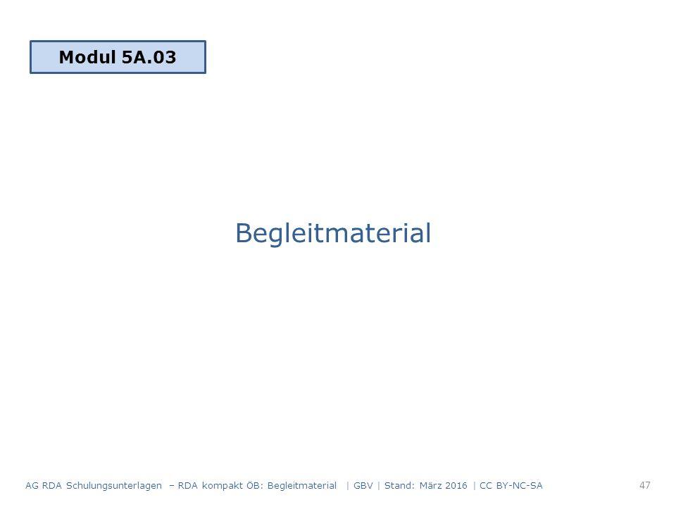 Begleitmaterial Modul 5A.03 47 AG RDA Schulungsunterlagen – RDA kompakt ÖB: Begleitmaterial | GBV | Stand: März 2016 | CC BY-NC-SA
