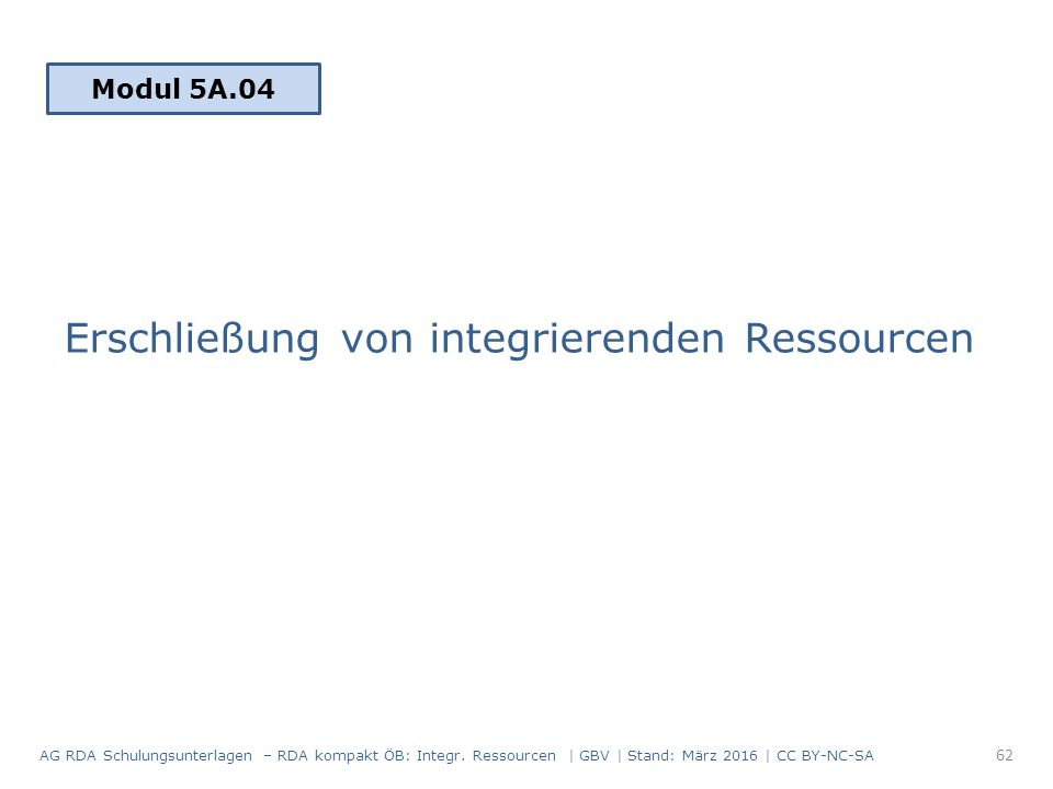 Erschließung von integrierenden Ressourcen Modul 5A.04 62 AG RDA Schulungsunterlagen – RDA kompakt ÖB: Integr.