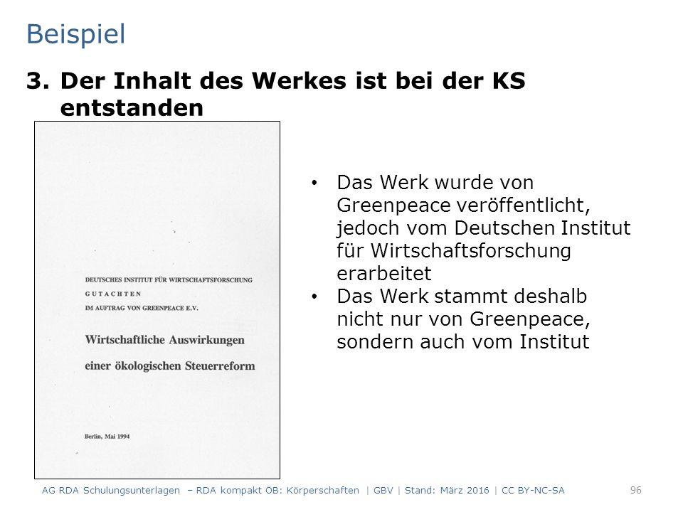 Beispiel 3.Der Inhalt des Werkes ist bei der KS entstanden 96 Das Werk wurde von Greenpeace veröffentlicht, jedoch vom Deutschen Institut für Wirtschaftsforschung erarbeitet Das Werk stammt deshalb nicht nur von Greenpeace, sondern auch vom Institut AG RDA Schulungsunterlagen – RDA kompakt ÖB: Körperschaften | GBV | Stand: März 2016 | CC BY-NC-SA