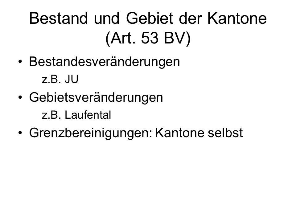 Bestand und Gebiet der Kantone (Art. 53 BV) Bestandesveränderungen z.B.