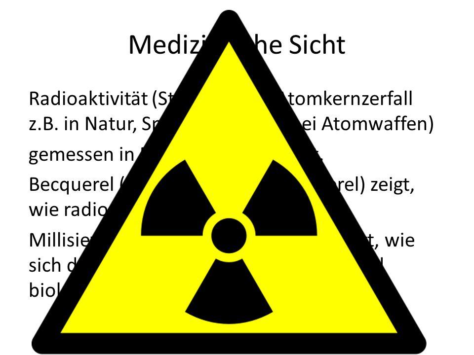 Medizinische Sicht Radioaktivität (Strahlung bei Atomkernzerfall z.B. in Natur, Spital, AKW oder bei Atomwaffen) gemessen in Bequerel und Sievert. Bec