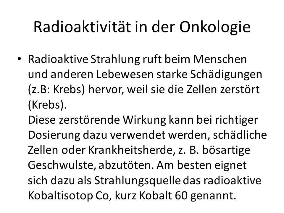 Radioaktivität in der Onkologie Radioaktive Strahlung ruft beim Menschen und anderen Lebewesen starke Schädigungen (z.B: Krebs) hervor, weil sie die Zellen zerstört (Krebs).