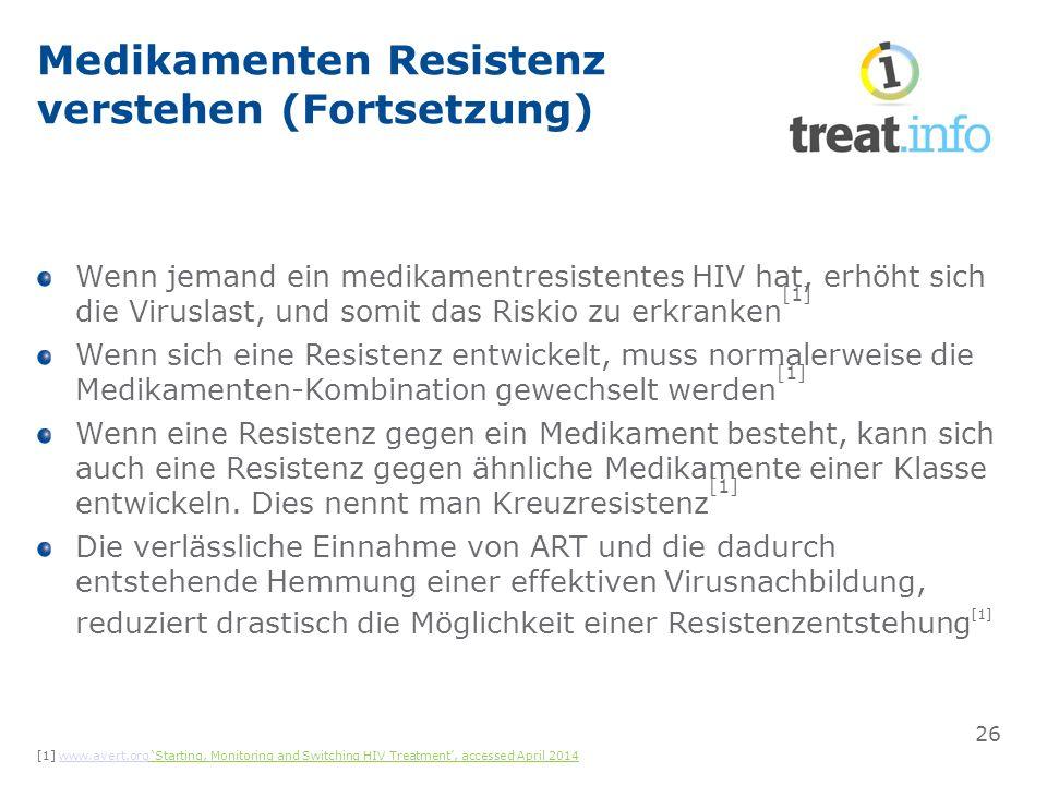 Medikamenten Resistenz verstehen (Fortsetzung) Wenn jemand ein medikamentresistentes HIV hat, erhöht sich die Viruslast, und somit das Riskio zu erkranken [1] Wenn sich eine Resistenz entwickelt, muss normalerweise die Medikamenten-Kombination gewechselt werden [1] Wenn eine Resistenz gegen ein Medikament besteht, kann sich auch eine Resistenz gegen ähnliche Medikamente einer Klasse entwickeln.