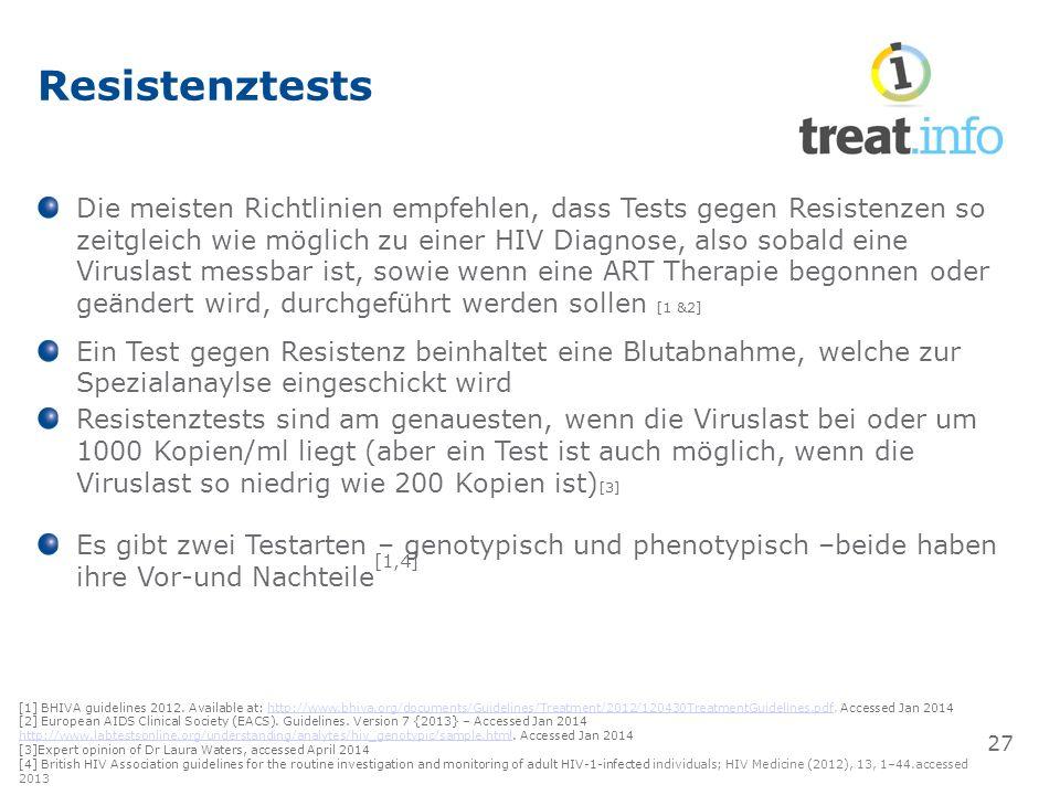 Resistenztests Die meisten Richtlinien empfehlen, dass Tests gegen Resistenzen so zeitgleich wie möglich zu einer HIV Diagnose, also sobald eine Viruslast messbar ist, sowie wenn eine ART Therapie begonnen oder geändert wird, durchgeführt werden sollen [1 &2] Ein Test gegen Resistenz beinhaltet eine Blutabnahme, welche zur Spezialanaylse eingeschickt wird Resistenztests sind am genauesten, wenn die Viruslast bei oder um 1000 Kopien/ml liegt (aber ein Test ist auch möglich, wenn die Viruslast so niedrig wie 200 Kopien ist) [3] Es gibt zwei Testarten – genotypisch und phenotypisch –beide haben ihre Vor-und Nachteile [1,4] 27 [1] BHIVA guidelines 2012.