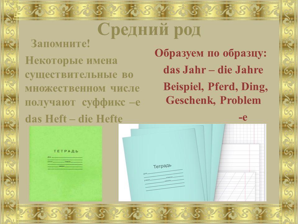 Средний род Запомните! Некоторые имена существительные во множественном числе получают суффикс –е das Heft – die Hefte Образуем по образцу: das Jahr –