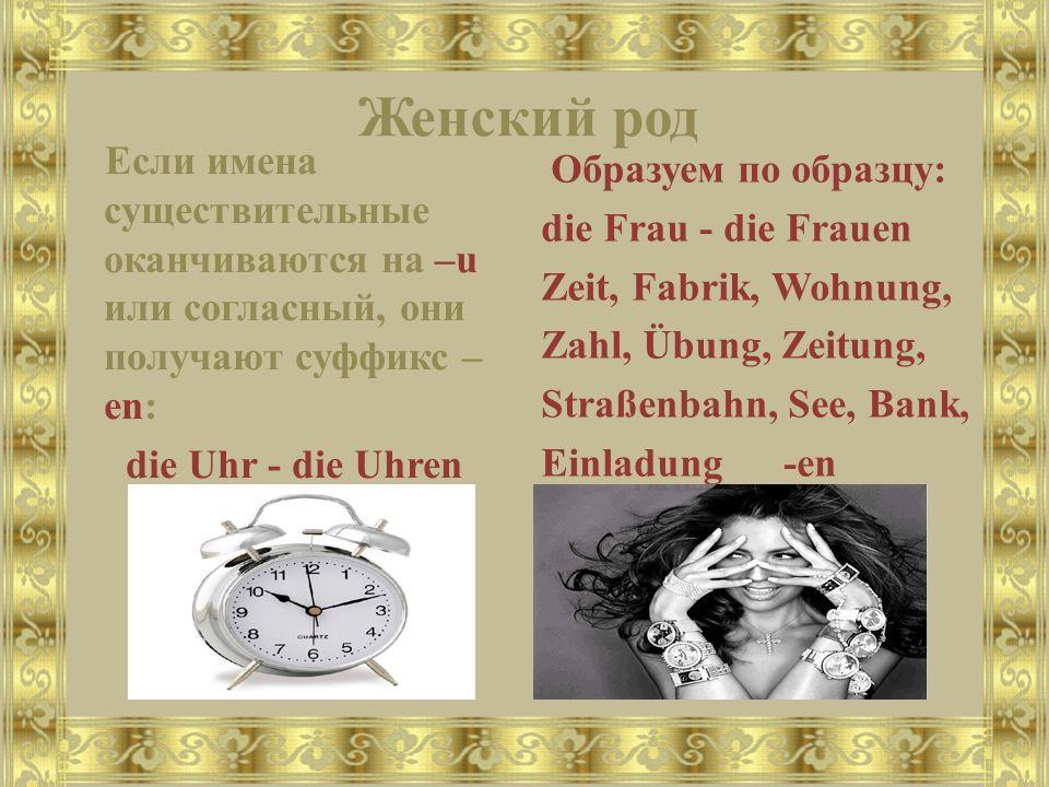 Женский род Если имена существительные оканчиваются на –u или согласный, они получают суффикс – en: die Uhr - die Uhren Образуем по образцу: die Frau
