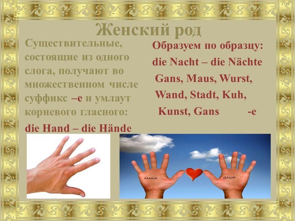 Женский род Существительные, состоящие из одного слога, получают во множественном числе суффикс –e и умлаут корневого гласного: die Hand – die Hände Образуем по образцу: die Nacht – die Nächte Gans, Maus, Wurst, Wand, Stadt, Kuh, Kunst, Gans -e