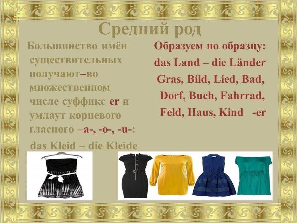 Средний род Большинство имён существительных получают–во множественном числе суффикс er и умлаут корневого гласного –a-, -o-, -u-: das Kleid – die Kleide Образуем по образцу: das Land – die Länder Gras, Bild, Lied, Bad, Dorf, Buch, Fahrrad, Feld, Haus, Kind -er