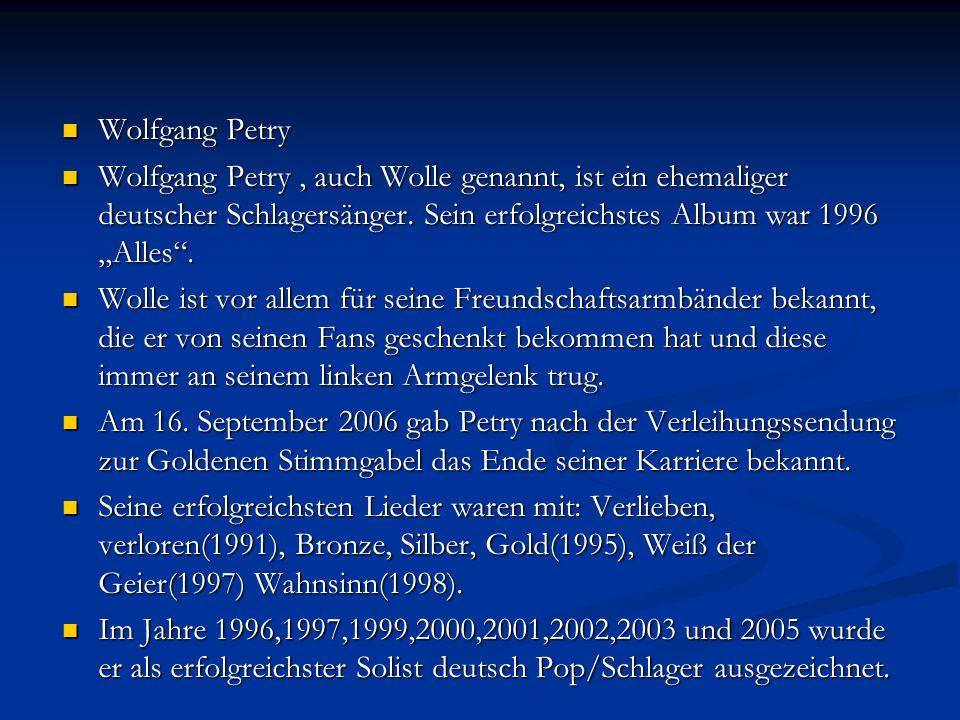 Wolfgang Petry Wolfgang Petry Wolfgang Petry, auch Wolle genannt, ist ein ehemaliger deutscher Schlagersänger.