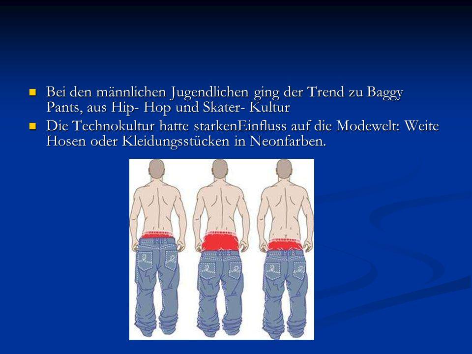 Bei den männlichen Jugendlichen ging der Trend zu Baggy Pants, aus Hip- Hop und Skater- Kultur Bei den männlichen Jugendlichen ging der Trend zu Baggy Pants, aus Hip- Hop und Skater- Kultur Die Technokultur hatte starkenEinfluss auf die Modewelt: Weite Hosen oder Kleidungsstücken in Neonfarben.