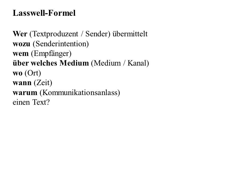 Lasswell-Formel Wer (Textproduzent / Sender) übermittelt wozu (Senderintention) wem (Empfänger) über welches Medium (Medium / Kanal) wo (Ort) wann (Zeit) warum (Kommunikationsanlass) einen Text?