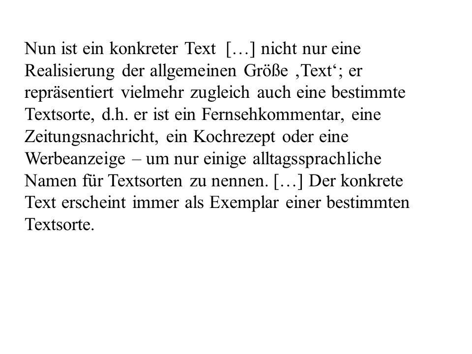 Nun ist ein konkreter Text […] nicht nur eine Realisierung der allgemeinen Größe 'Text'; er repräsentiert vielmehr zugleich auch eine bestimmte Textsorte, d.h.