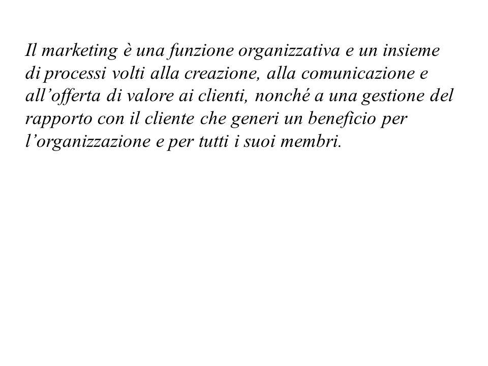 Il marketing è una funzione organizzativa e un insieme di processi volti alla creazione, alla comunicazione e all'offerta di valore ai clienti, nonché a una gestione del rapporto con il cliente che generi un beneficio per l'organizzazione e per tutti i suoi membri.