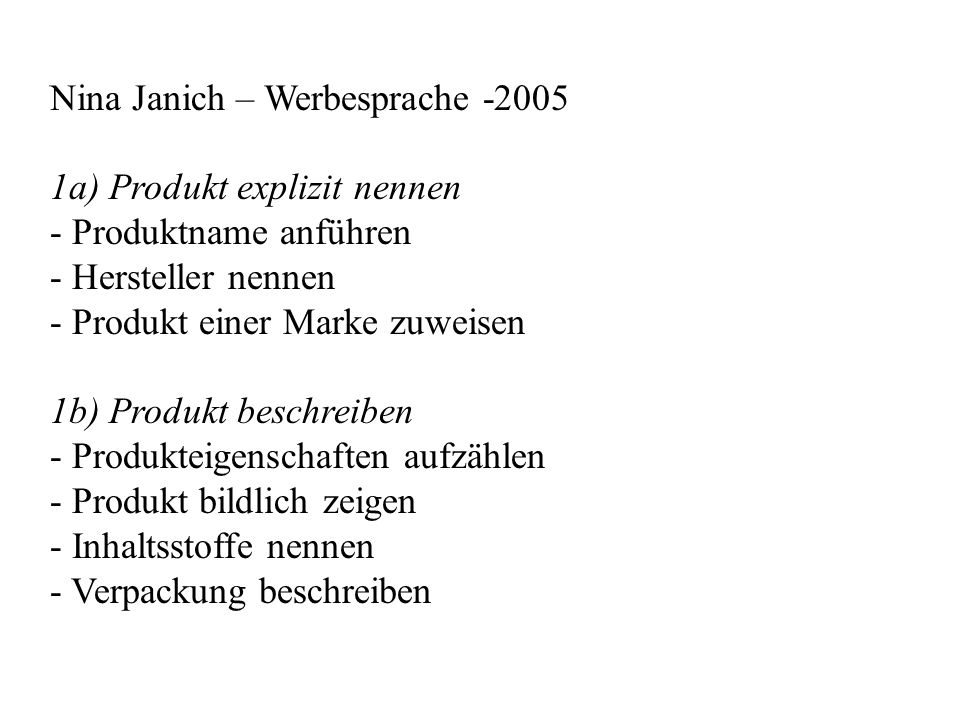 Nina Janich – Werbesprache -2005 1a) Produkt explizit nennen - Produktname anführen - Hersteller nennen - Produkt einer Marke zuweisen 1b) Produkt beschreiben - Produkteigenschaften aufzählen - Produkt bildlich zeigen - Inhaltsstoffe nennen - Verpackung beschreiben